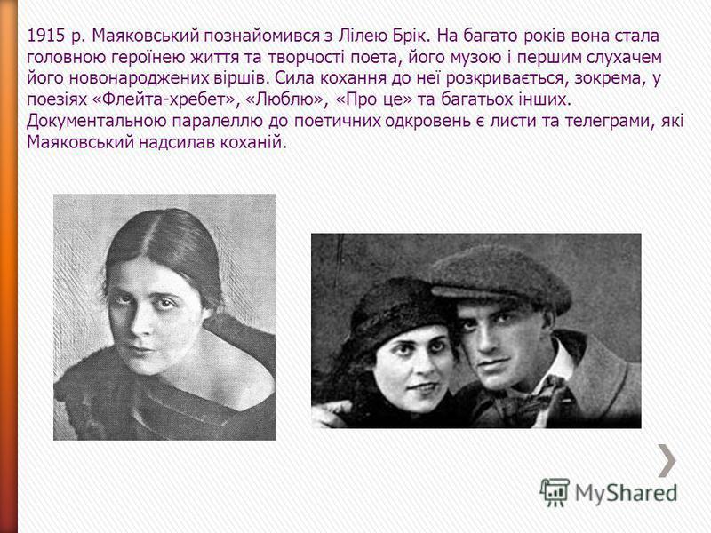 1915 р. Маяковський познайомився з Лілею Брік. На багато років вона стала головною героїнею життя та творчості поета, його музою і першим слухачем його новонароджених віршів. Сила кохання до неї розкривається, зокрема, у поезіях «Флейта-хребет», «Люб