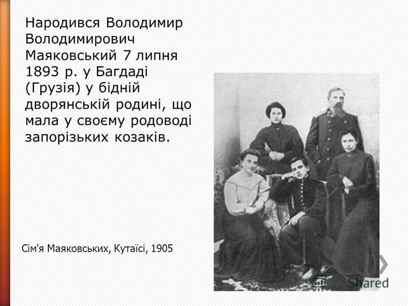Сім'я Маяковських, Кутаїсі, 1905 Народився Володимир Володимирович Маяковський 7 липня 1893 р. у Багдаді (Грузія) у бідній дворянській родині, що мала у своєму родоводі запорізьких козаків.