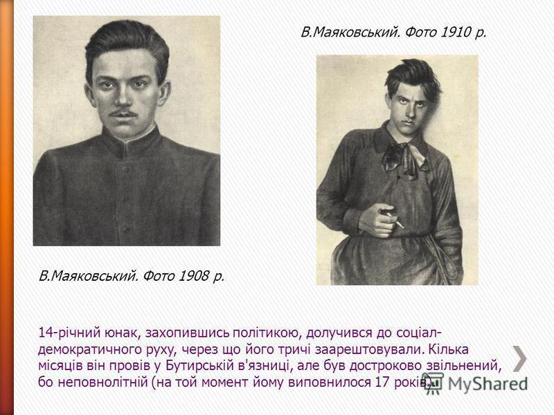 В.Маяковський. Фото 1908 р. В.Маяковський. Фото 1910 р. 14-річний юнак, захопившись політикою, долучився до соціал- демократичного рyxy, через що його тричі заарештовували. Кілька місяців він провів у Бутирській в'язниці, але був достроково звільнени