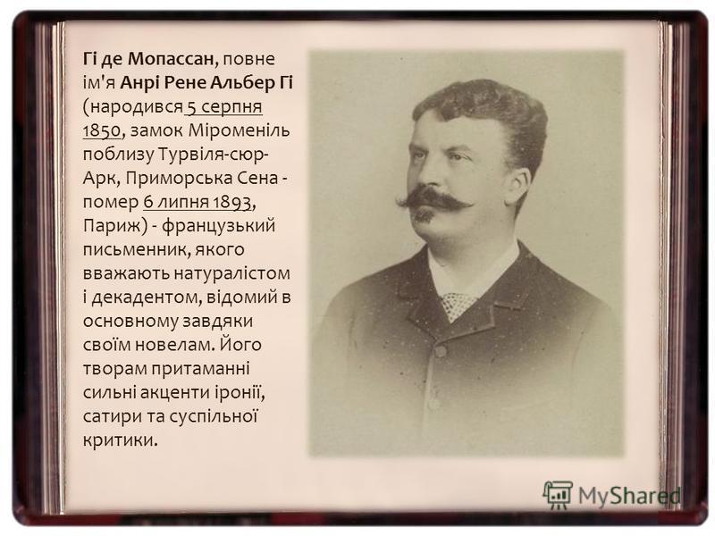 Гі де Мопассан, повне ім'я Анрі Рене Альбер Гі (народився 5 серпня 1850, замок Міроменіль поблизу Турвіля-сюр- Арк, Приморська Сена - помер 6 липня 1893, Париж) - французький письменник, якого вважають натуралістом і декадентом, відомий в основному з