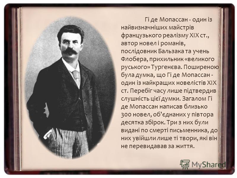 Гі де Мопассан - один із найвизначніших майстрів французького реалізму XIX ст., автор новел і романів, послідовник Бальзака та учень Флобера, прихильник «великого руського» Тургенєва. Поширеною була думка, що Гі де Мопассан - один із найкращих новелі