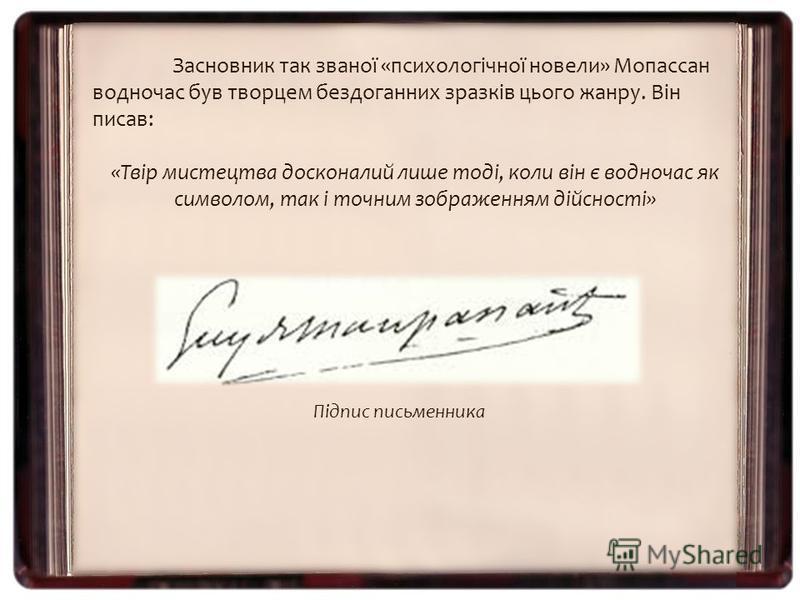 Засновник так званої «психологічної новели» Мопассан водночас був творцем бездоганних зразків цього жанру. Він писав: «Твір мистецтва досконалий лише тоді, коли він є водночас як символом, так і точним зображенням дійсності» Підпис письменника