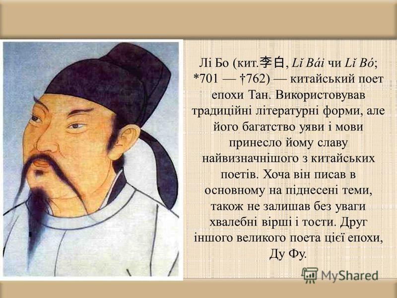 Лі Бо (кит., Lǐ Bái чи Lǐ Bó; *701 762) китайський поет епохи Тан. Використовував традиційні літературні форми, але його багатство уяви і мови принесло йому славу найвизначнішого з китайських поетів. Хоча він писав в основному на піднесені теми, тако