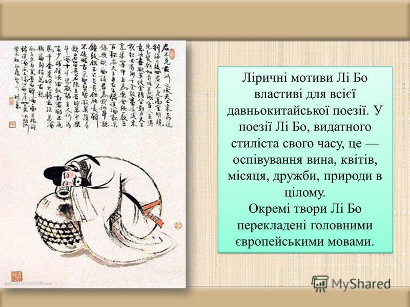 Ліричні мотиви Лі Бо властиві для всієї давньокитайської поезії. У поезії Лі Бо, видатного стиліста свого часу, це оспівування вина, квітів, місяця, дружби, природи в цілому. Окремі твори Лі Бо перекладені головними європейськими мовами. Ліричні моти