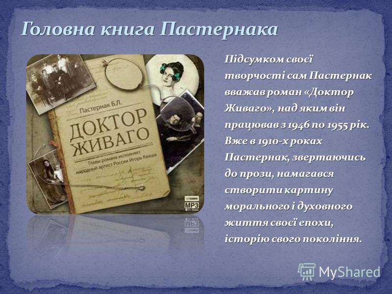 Підсумком своєї творчості сам Пастернак вважав роман «Доктор Живаго», над яким він працював з 1946 по 1955 рік. Вже в 1910-х роках Пастернак, звертаючись до прози, намагався створити картину морального і духовного життя своєї епохи, історію свого пок