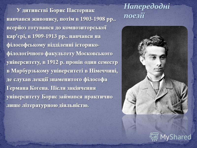 У дитинстві Борис Пастернак навчався живопису, потім в 1903-1908 рр.. всерйоз готувався до композиторської кар'єрі, в 1909-1913 рр.. навчався на філософському відділенні історико- філологічного факультету Московського університету, в 1912 р. провів о