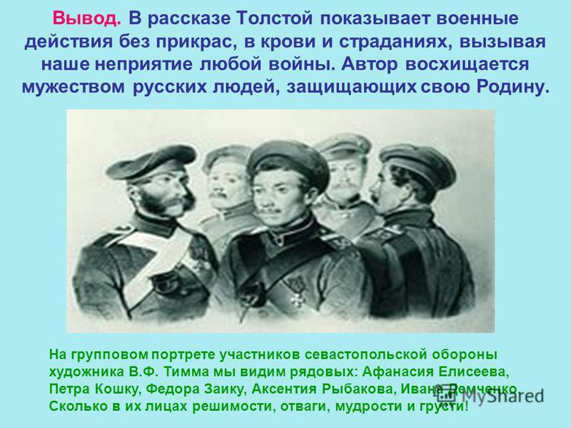 Вывод. В рассказе Толстой показывает военные действия без прикрас, в крови и страданиях, вызывая наше неприятие любой войны. Автор восхищается мужеством русских людей, защищающих свою Родину. На групповом портрете участников севастопольской обороны х