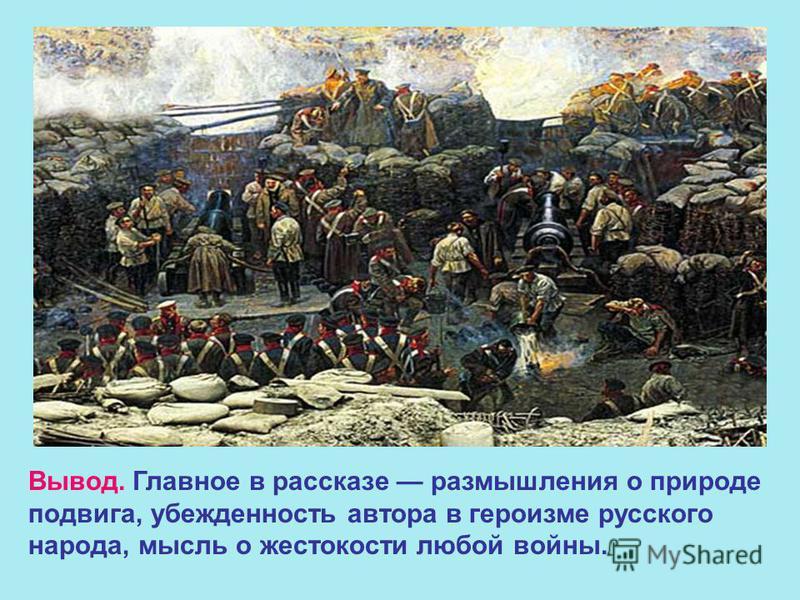 Вывод. Главное в рассказе размышления о природе подвига, убежденность автора в героизме русского народа, мысль о жестокости любой войны.