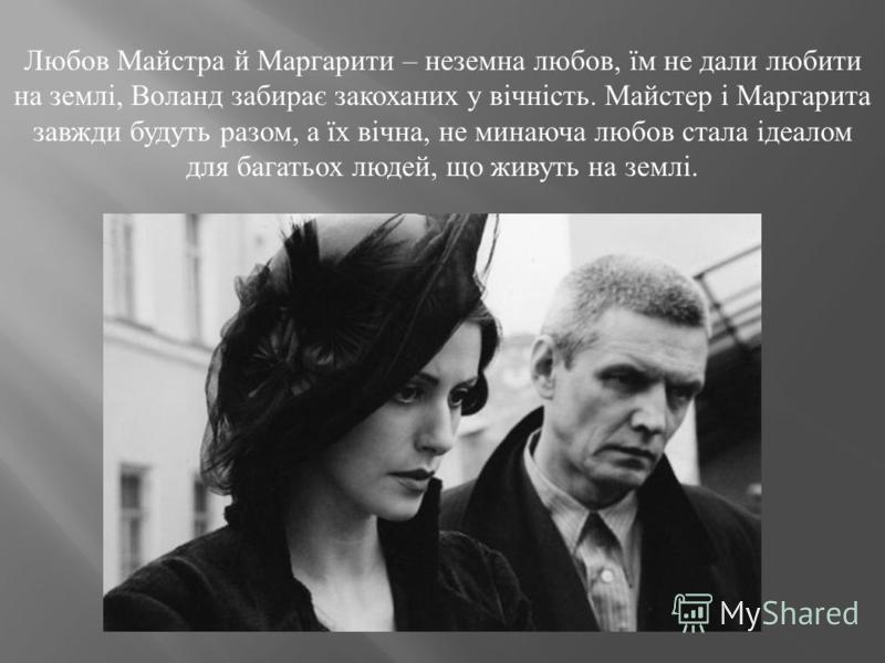 Любов Майстра й Маргарити – неземна любов, їм не дали любити на землі, Воланд забирає закоханих у вічність. Майстер і Маргарита завжди будуть разом, а їх вічна, не минаюча любов стала ідеалом для багатьох людей, що живуть на землі.