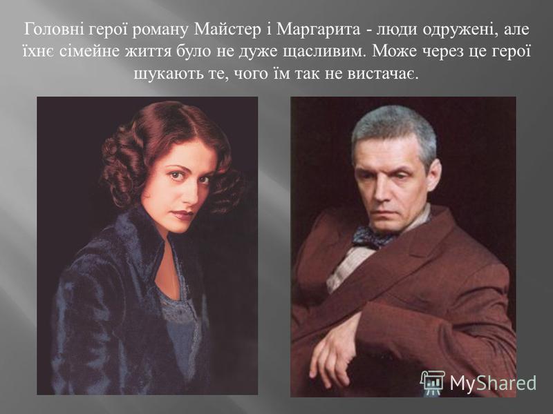 Головні герої роману Майстер і Маргарита - люди одружені, але їхнє сімейне життя було не дуже щасливим. Може через це герої шукають те, чого їм так не вистачає.