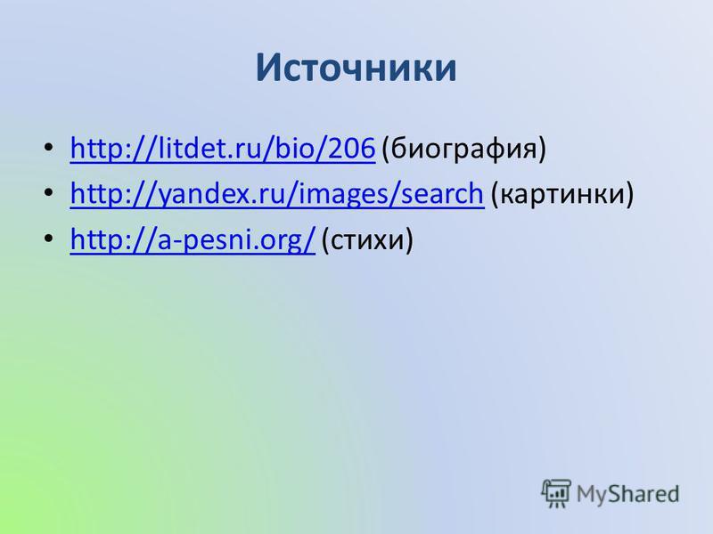Источники http://litdet.ru/bio/206 (биография) http://litdet.ru/bio/206 http://yandex.ru/images/search (картинки) http://yandex.ru/images/search http://a-pesni.org/ (стихи) http://a-pesni.org/