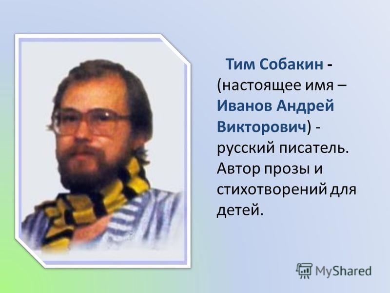 Тим Собакин - (настоящее имя – Иванов Андрей Викторович) - русский писатель. Автор прозы и стихотворений для детей.