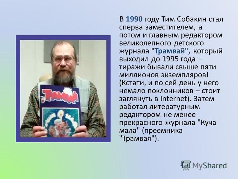 В 1990 году Тим Собакин стал сперва заместителем, а потом и главным редактором великолепного детского журнала