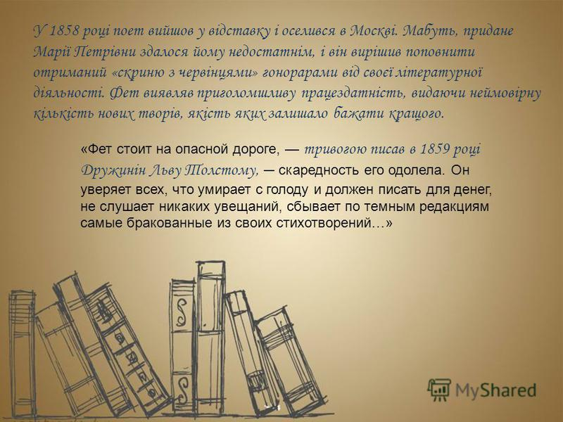 У 1858 році поет вийшов у відставку і оселився в Москві. Мабуть, придане Марії Петрівни здалося йому недостатнім, і він вирішив поповнити отриманий «скриню з червінцями» гонорарами від своєї літературної діяльності. Фет виявляв приголомшливу працезда