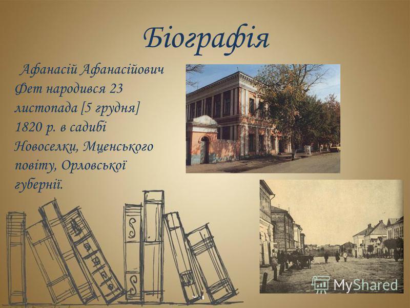 Біографія Афанасій Афанасійович Фет народився 23 листопада [5 грудня] 1820 р. в садибі Новоселки, Мценського повіту, Орловської губернії.