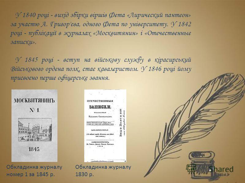 У 1840 році - вихід збірки віршів Фета «Лирический пантеон» за участю А. Григор'єва, одного Фета по університету. У 1842 році - публікації в журналах «Москвитянин» і «Отечественные записки». У 1845 році - вступ на військову службу в кірасирський Війс