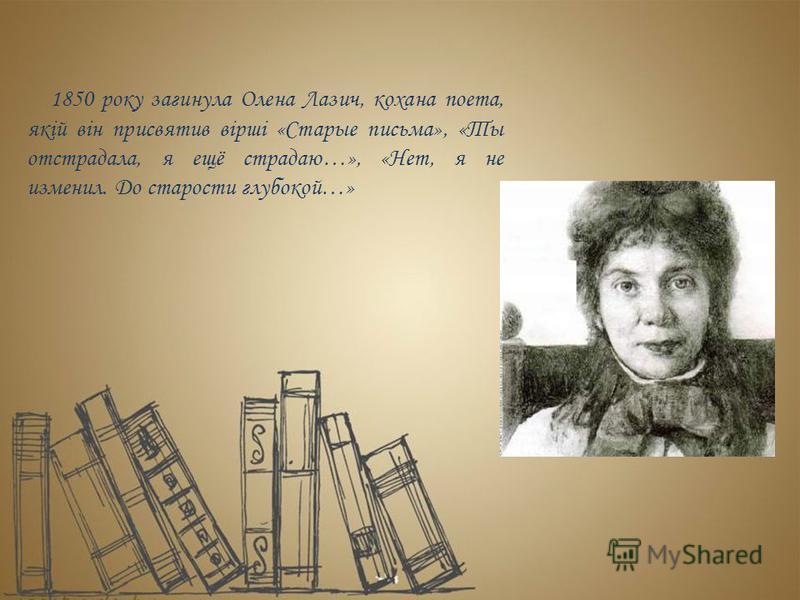 1850 року загинула Олена Лазич, кохана поета, якій він присвятив вірші «Старые письма», «Ты отстрадала, я ещё страдаю…», «Нет, я не изменил. До старости глубокой…»