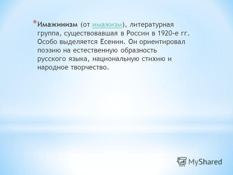 * Имажинизм (от имажизм), литературная группа, существовавшая в России в 1920-е гг. Особо выделяется Есенин. Он ориентировал поэзию на естественную образность русского языка, национальную стихию и народное творчество.имажизм