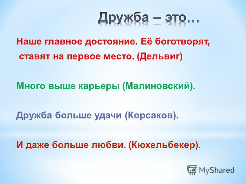 Наше главное достояние. Её боготворят, ставят на первое место. (Дельвиг) Много выше карьеры (Малиновский). Дружба больше удачи (Корсаков). И даже больше любви. (Кюхельбекер).