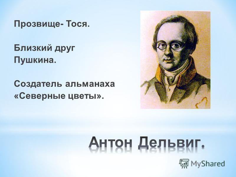 Прозвище- Тося. Близкий друг Пушкина. Создатель альманаха «Северные цветы».