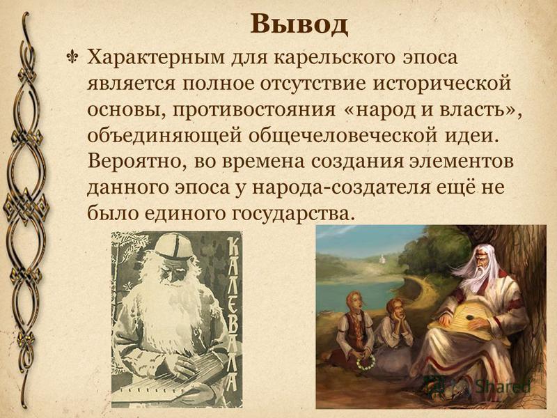 Вывод Характерным для карельского эпоса является полное отсутствие исторической основы, противостояния «народ и власть», объединяющей общечеловеческой идеи. Вероятно, во времена создания элементов данного эпоса у народа-создателя ещё не было единого