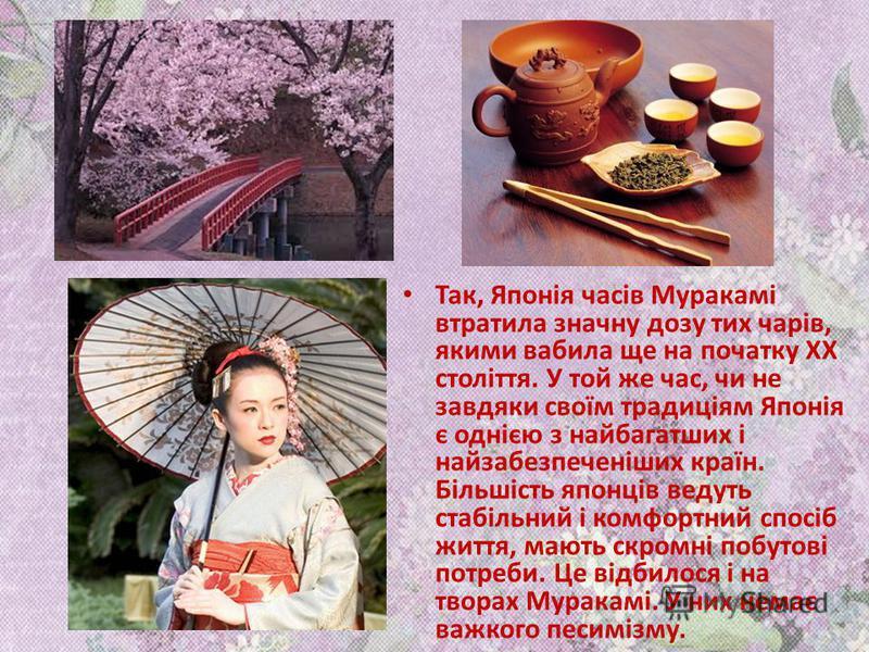 У світі Муракамі на повен голос лунає саксофон і пахне гіркою чорною кавою та європейською кухнею. І це є істинне відображення життя вестернізованої Японії останньої чверті ХХ століття. Це саме дзенське споглядання: світ став настільки складний, що ж