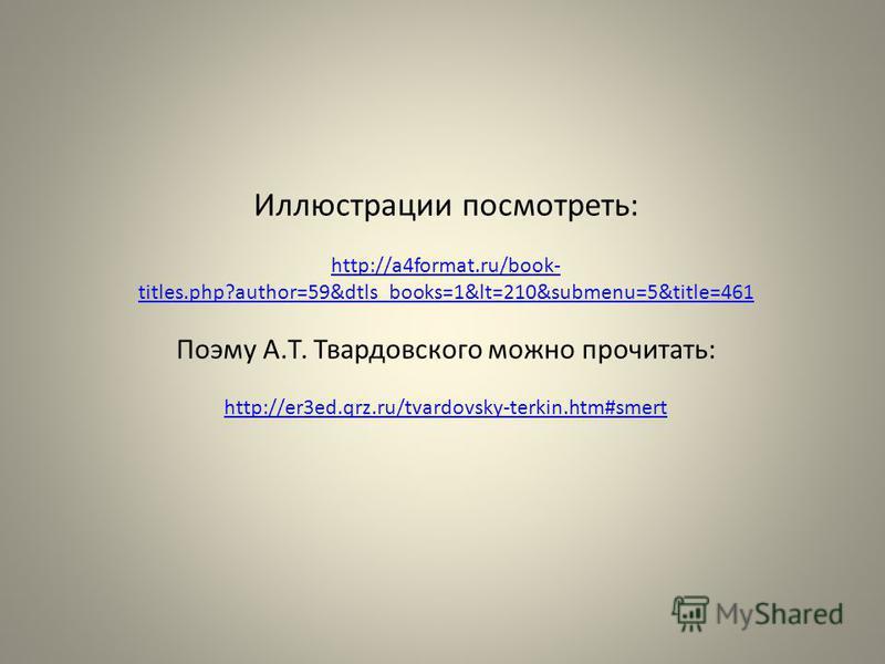 Иллюстрации посмотреть: http://a4format.ru/book- titles.php?author=59&dtls_books=1&lt=210&submenu=5&title=461 Поэму А.Т. Твардовского можно прочитать: http://er3ed.qrz.ru/tvardovsky-terkin.htm#smert