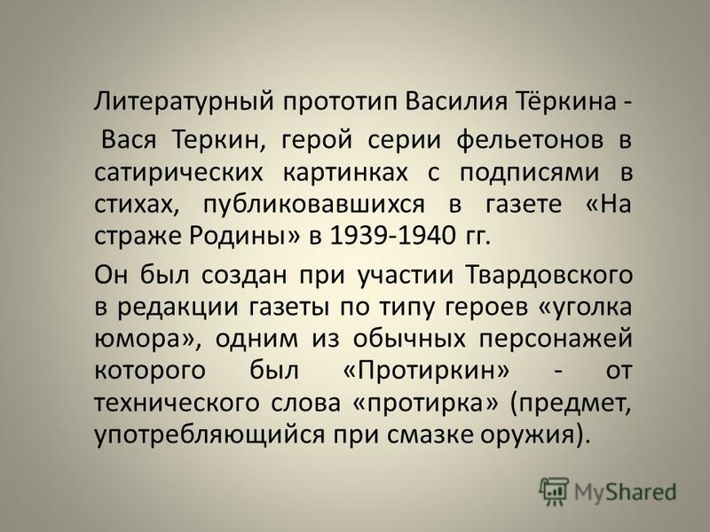 Литературный прототип Василия Тёркина - Вася Теркин, герой серии фельетонов в сатирических картинках с подписями в стихах, публиковавшихся в газете «На страже Родины» в 1939-1940 гг. Он был создан при участии Твардовского в редакции газеты по типу ге