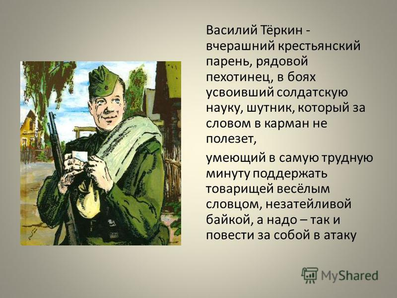 Василий Тёркин - вчерашний крестьянский парень, рядовой пехотинец, в боях усвоивший солдатскую науку, шутник, который за словом в карман не полезет, умеющий в самую трудную минуту поддержать товарищей весёлым словцом, незатейливой байкой, а надо – та