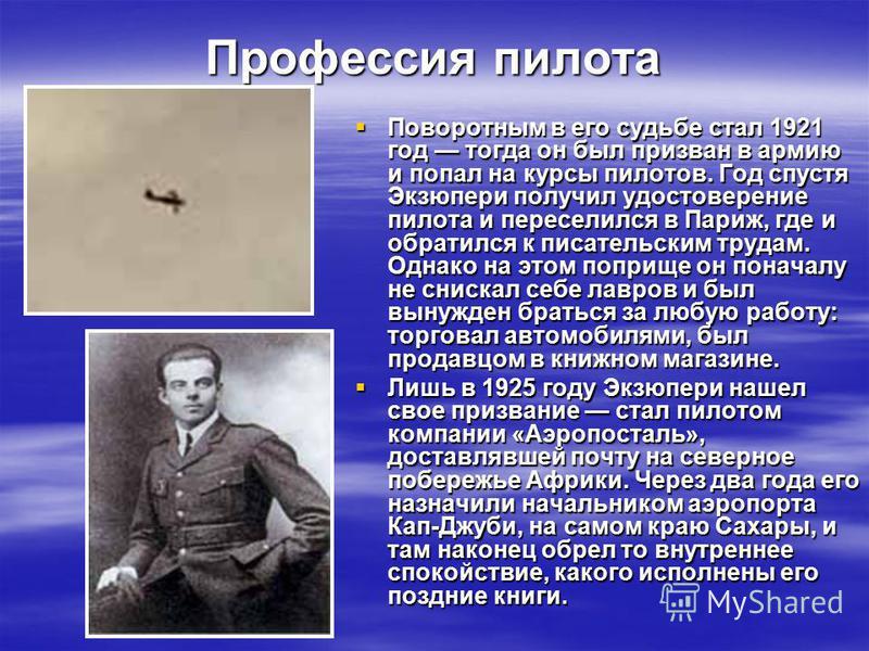 Профессия пилота Поворотным в его судьбе стал 1921 год тогда он был призван в армию и попал на курсы пилотов. Год спустя Экзюпери получил удостоверение пилота и переселился в Париж, где и обратился к писательским трудам. Однако на этом поприще он пон