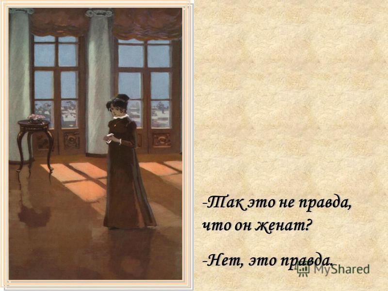 -Так это не правда, что он женат? -Нет, это правда. -Так это не правда, что он женат? -Нет, это правда.