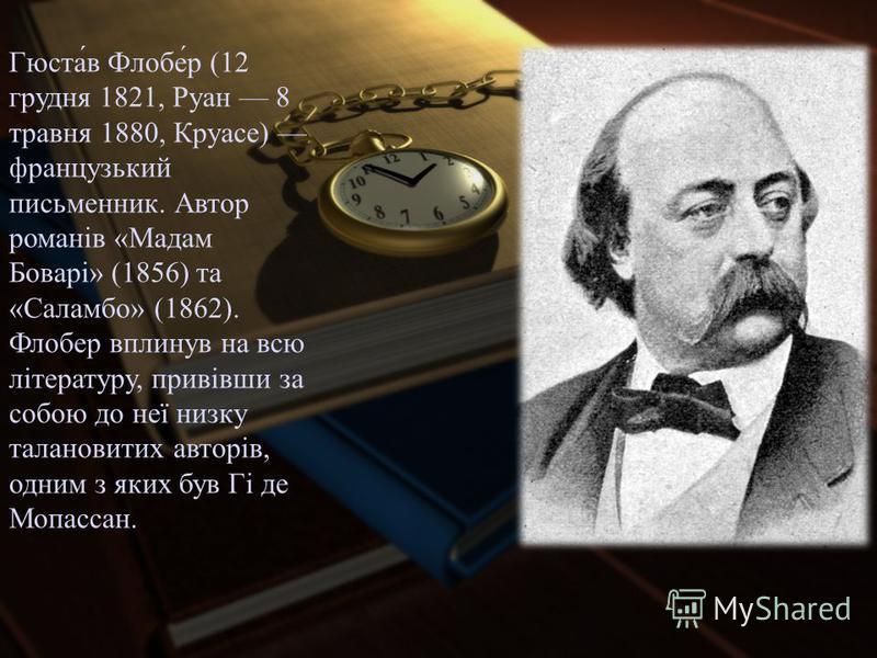 Гюста́в Флобе́р (12 грудня 1821, Руан 8 травня 1880, Круасе) французький письменник. Автор романів «Мадам Боварі» (1856) та «Саламбо» (1862). Флобер вплинув на всю літературу, привівши за собою до неї низку талановитих авторів, одним з яких був Гі де