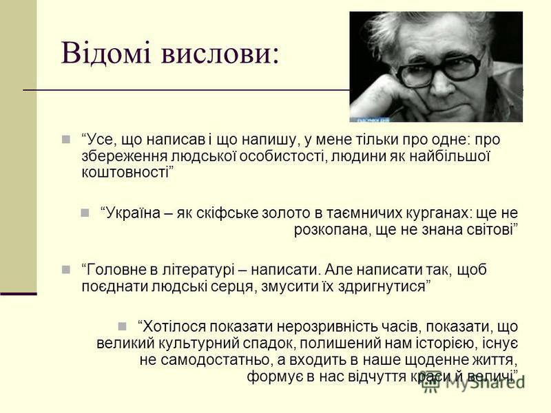 Відомі вислови: Усе, що написав і що напишу, у мене тільки про одне: про збереження людської особистості, людини як найбільшої коштовності Україна – як скіфське золото в таємничих курганах: ще не розкопана, ще не знана світові Головне в літературі –