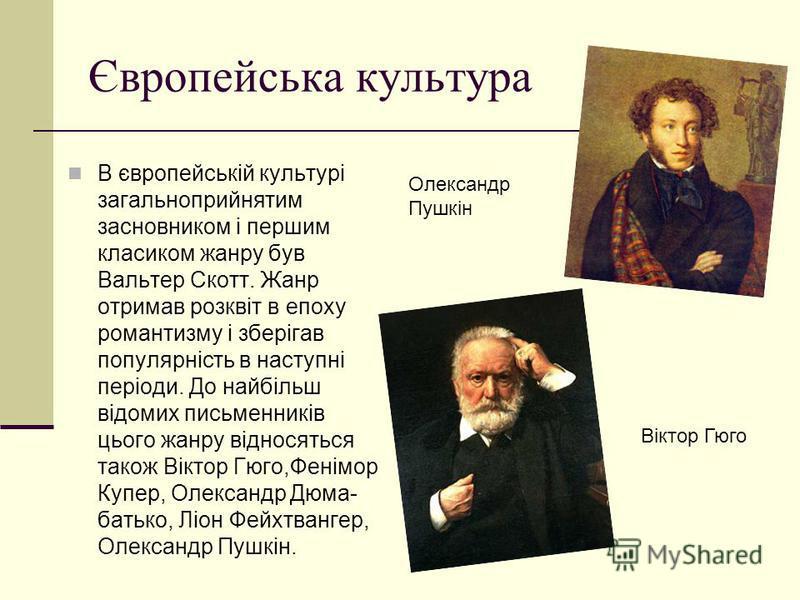 Європейська культура В європейській культурі загальноприйнятим засновником і першим класиком жанру був Вальтер Скотт. Жанр отримав розквіт в епоху романтизму і зберігав популярність в наступні періоди. До найбільш відомих письменників цього жанру від
