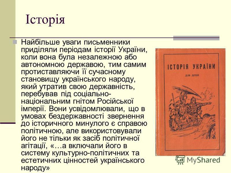 Історія Найбільше уваги письменники приділяли періодам історії України, коли вона була незалежною або автономною державою, тим самим протиставляючи її сучасному становищу українського народу, який утратив свою державність, перебував під соціально- на