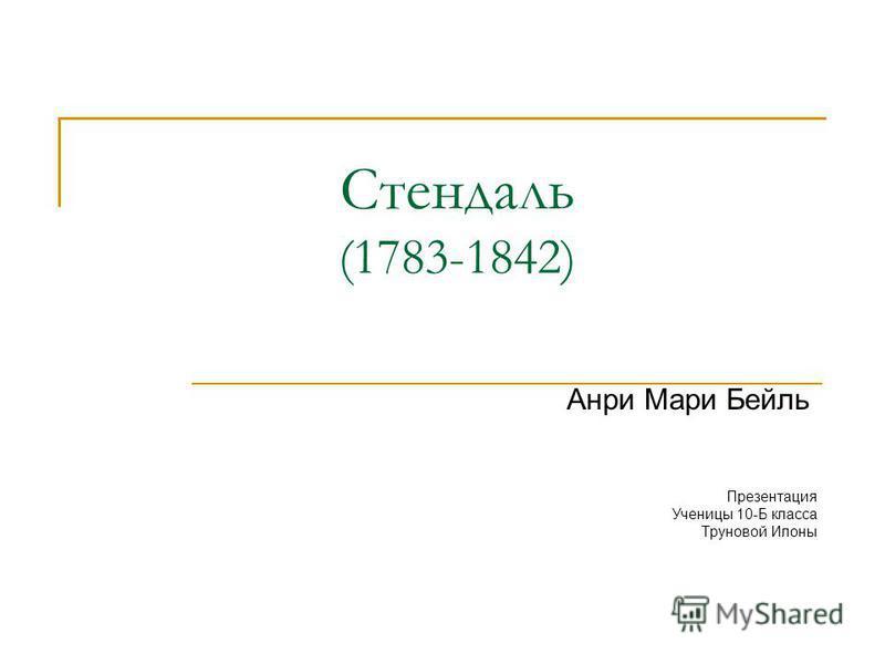 Стендаль (1783-1842) Анри Мари Бейль Презентация Ученицы 10-Б класса Труновой Илоны