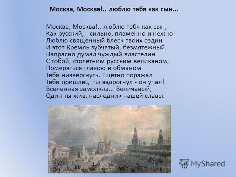 Москва, Москва!.. люблю тебя как сын... Москва, Москва!.. люблю тебя как сын, Как русский, - сильно, пламенно и нежно! Люблю священный блеск твоих седин И этот Кремль зубчатый, безмятежный. Напрасно думал чуждый властелин С тобой, столетним русским в