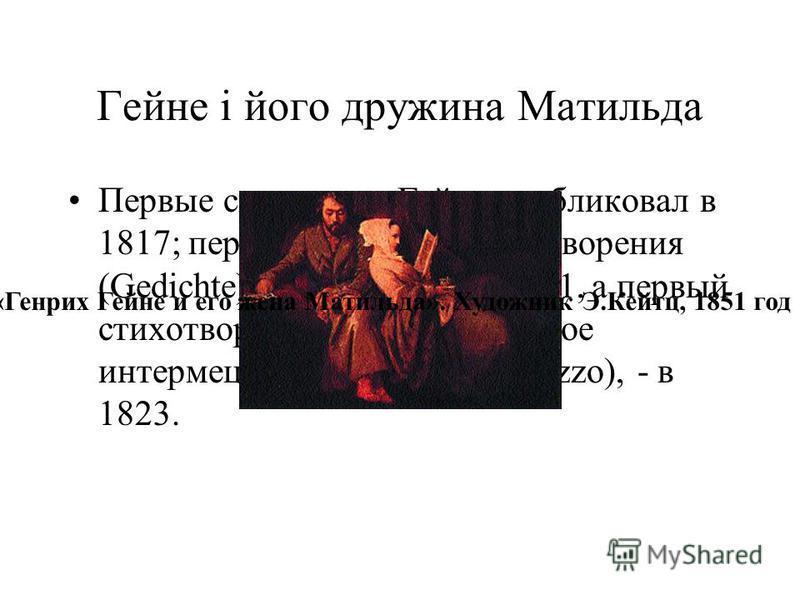 Гейне і його дружина Матильда Первые свои стихи Гейне опубликовал в 1817; первый сборник, Стихотворения (Gedichte), вышел в свет в 1821, а первый стихотворный цикл, Лирическое интермеццо (Lyrisches Intermezzo), - в 1823. «Генрих Гейне и его жена Мати