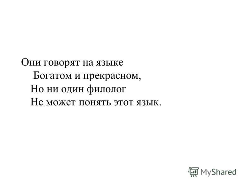 Они говорят на языке Богатом и прекрасном, Но ни один филолог Не можетт понять этот язык.