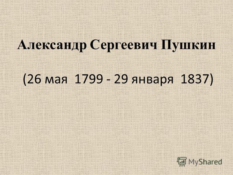 Александр Сергеевич Пушкин (26 мая 1799 - 29 января 1837)