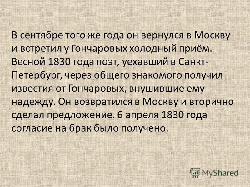 В сентябре того же года он вернулся в Москву и встретил у Гончаровых холодный приём. Весной 1830 года поэт, уехавший в Санкт- Петербург, через общего знакомого получил известия от Гончаровых, внушившие ему надежду. Он возвратился в Москву и вторично