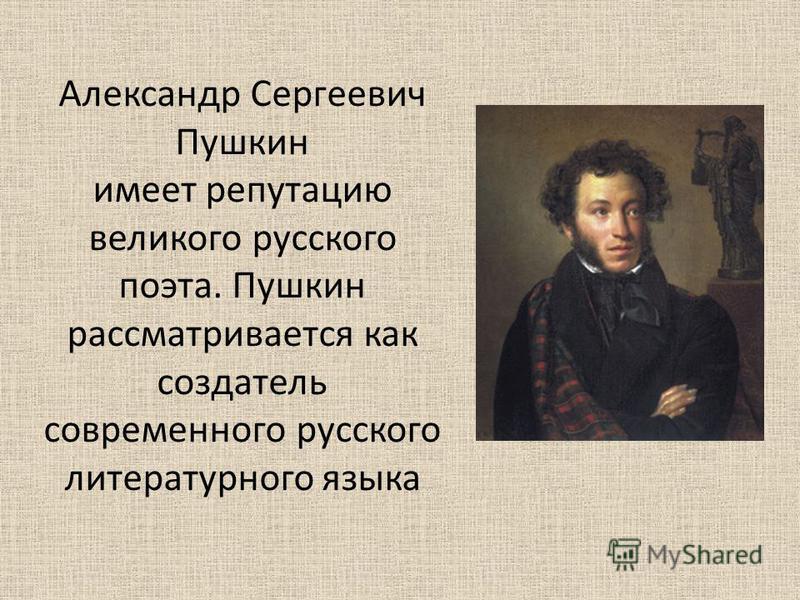 Александр Сергеевич Пушкин имеет репутацию великого русского поэта. Пушкин рассматривается как создатель современного русского литературного языка