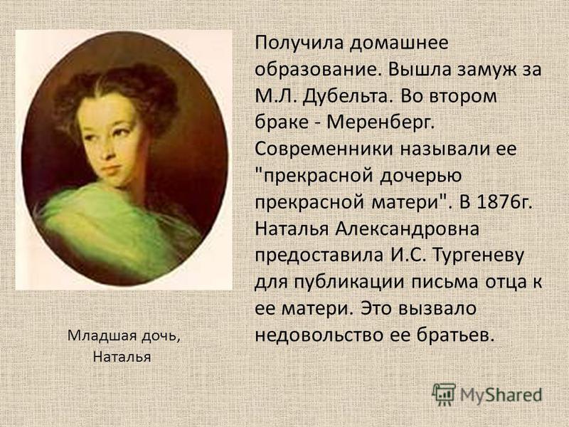 Младшая дочь, Наталья Получила домашнее образование. Вышла замуж за М.Л. Дубельта. Во втором браке - Меренберг. Современники называли ее