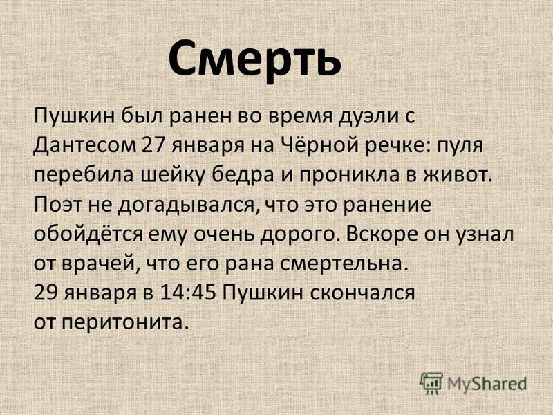 Пушкин был ранен во время дуэли с Дантесом 27 января на Чёрной речке: пуля перебила шейку бедра и проникла в живот. Поэт не догадывался, что это ранение обойдётся ему очень дорого. Вскоре он узнал от врачей, что его рана смертельна. 29 января в 14:45