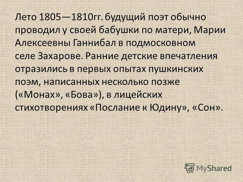 Лето 18051810 гг. будущий поэт обычно проводил у своей бабушки по матери, Марии Алексеевны Ганнибал в подмосковном селе Захарове. Ранние детские впечатления отразились в первых опытах пушкинских поэм, написанных несколько позже («Монах», «Бова»), в л