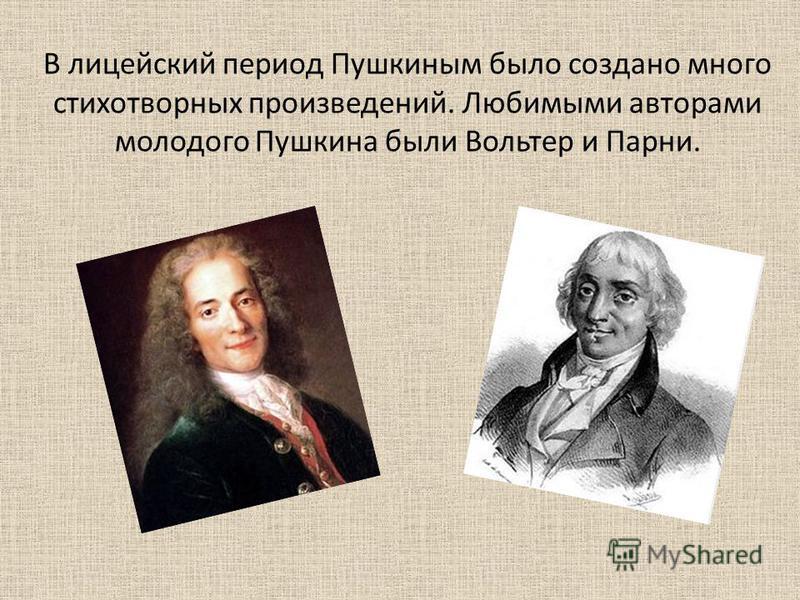В лицейский период Пушкиным было создано много стихотворных произведений. Любимыми авторами молодого Пушкина были Вольтер и Парни.