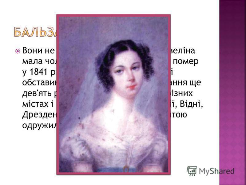Вони не могли одружитись, адже Евеліна мала чоловіка. Венцеслав Ганський помер у 1841 р., але закоханим через різні обставини довелось чекати на вінчання ще дев'ять років. Вони зустрічались у різних містах і країнах Європи: у Швейцарії, Відні, Дрезде