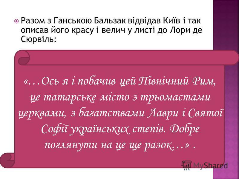 «…Ось я і побачив цей Північний Рим, це татарське місто з трьомастами церквами, з багатствами Лаври і Святої Софії українських степів. Добре поглянути на це ще разок…». Разом з Ганською Бальзак відвідав Київ і так описав його красу і велич у листі до