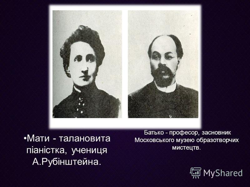 Батько - професор, засновник Московського музею образотворчих мистецтв. Мати - талановита піаністка, учениця А.Рубінштейна.