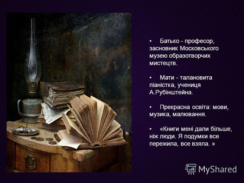 Батько - професор, засновник Московського музею образотворчих мистецтв. Мати - талановита піаністка, учениця А.Рубінштейна. Прекрасна освіта: мови, музика, малювання. «Книги мені дали більше, ніж люди. Я подумки все пережила, все взяла. »